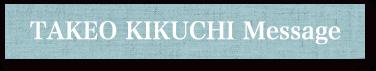 TAKEO KIKUCHI Message